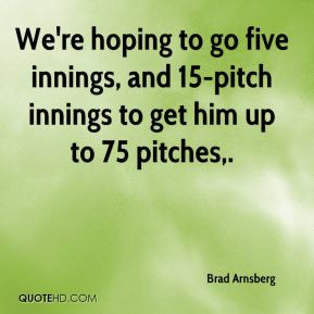 We're hoping to go five innings, and 15-pitch innings to get him up to 75 pitches.