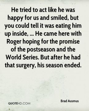He tried to act like he was happy for us and smiled, but you could tell it was eating him up inside, ... He came here with Roger hoping for the promise of the postseason and the World Series. But after he had that surgery, his season ended.