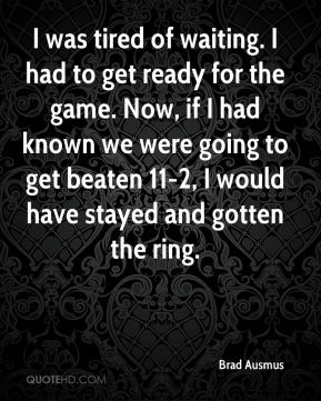 Brad Ausmus - I was tired of waiting. I had to get ready for the game. Now, if I had known we were going to get beaten 11-2, I would have stayed and gotten the ring.
