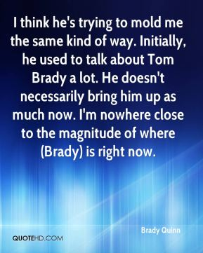 Brady Quinn - I think he's trying to mold me the same kind of way. Initially, he used to talk about Tom Brady a lot. He doesn't necessarily bring him up as much now. I'm nowhere close to the magnitude of where (Brady) is right now.