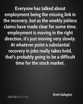 Brett Gallagher - Everyone has talked about employment being the missing link in the recovery, but as the weekly jobless claims have made clear for some time, employment is moving in the right direction, it's just moving very slowly. At whatever point a substantial recovery in jobs really takes hold, that's probably going to be a difficult time for the stock market.