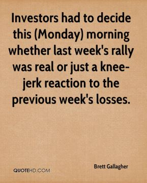 Brett Gallagher - Investors had to decide this (Monday) morning whether last week's rally was real or just a knee-jerk reaction to the previous week's losses.