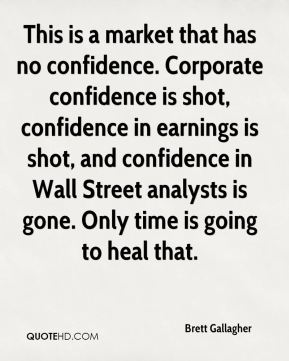 Brett Gallagher - This is a market that has no confidence. Corporate confidence is shot, confidence in earnings is shot, and confidence in Wall Street analysts is gone. Only time is going to heal that.