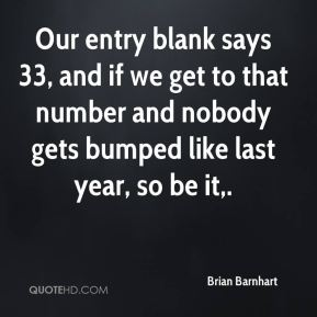 Brian Barnhart - Our entry blank says 33, and if we get to that number and nobody gets bumped like last year, so be it.