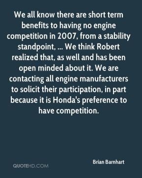 We all know there are short term benefits to having no engine competition in 2007, from a stability standpoint, ... We think Robert realized that, as well and has been open minded about it. We are contacting all engine manufacturers to solicit their participation, in part because it is Honda's preference to have competition.