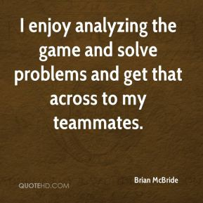 Brian McBride - I enjoy analyzing the game and solve problems and get that across to my teammates.
