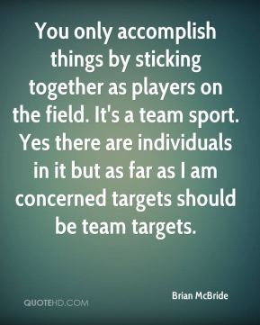 Brian McBride - You only accomplish things by sticking together as players on the field. It's a team sport. Yes there are individuals in it but as far as I am concerned targets should be team targets.