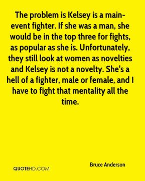 Bruce Anderson - The problem is Kelsey is a main-event fighter. If she was a man, she would be in the top three for fights, as popular as she is. Unfortunately, they still look at women as novelties and Kelsey is not a novelty. She's a hell of a fighter, male or female, and I have to fight that mentality all the time.