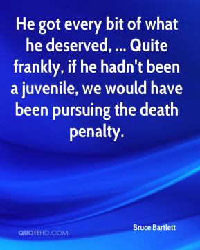 Bruce Bartlett - He got every bit of what he deserved, ... Quite frankly, if he hadn't been a juvenile, we would have been pursuing the death penalty.