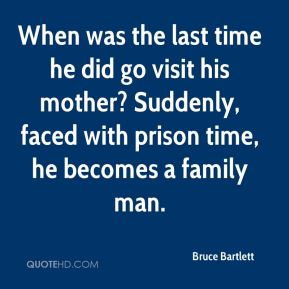 When was the last time he did go visit his mother? Suddenly, faced with prison time, he becomes a family man.