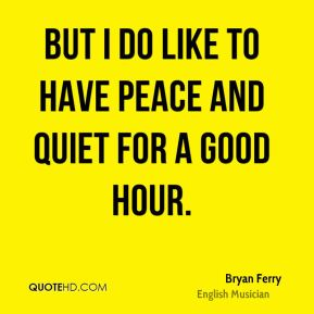 Bryan Ferry - But I do like to have peace and quiet for a good hour.