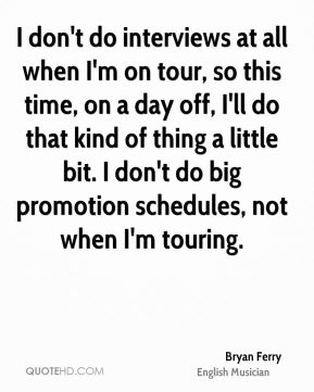 Bryan Ferry - I don't do interviews at all when I'm on tour, so this time, on a day off, I'll do that kind of thing a little bit. I don't do big promotion schedules, not when I'm touring.