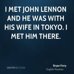 I met John Lennon and he was with his wife in Tokyo. I met him there.