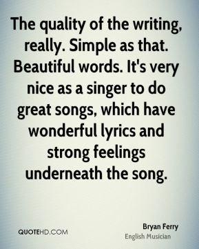 The quality of the writing, really. Simple as that. Beautiful words. It's very nice as a singer to do great songs, which have wonderful lyrics and strong feelings underneath the song.