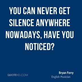 You can never get silence anywhere nowadays, have you noticed?