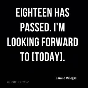 Camilo Villegas - Eighteen has passed. I'm looking forward to [today].