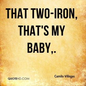That two-iron, that's my baby.