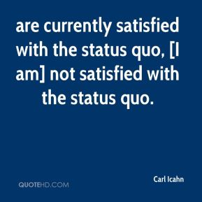 are currently satisfied with the status quo, [I am] not satisfied with the status quo.