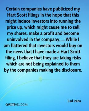 Carl Icahn - Certain companies have publicized my Hart Scott filings in the hope that this might induce investors into running the price up, which might cause me to sell my shares, make a profit and become uninvolved in the company, ... While I am flattered that investors would buy on the news that I have made a Hart Scott filing, I believe that they are taking risks which are not being explained to them by the companies making the disclosure.