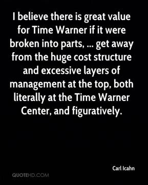 Carl Icahn - I believe there is great value for Time Warner if it were broken into parts, ... get away from the huge cost structure and excessive layers of management at the top, both literally at the Time Warner Center, and figuratively.