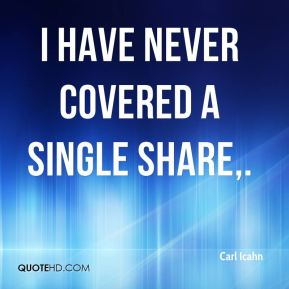 Carl Icahn - I have never covered a single share.