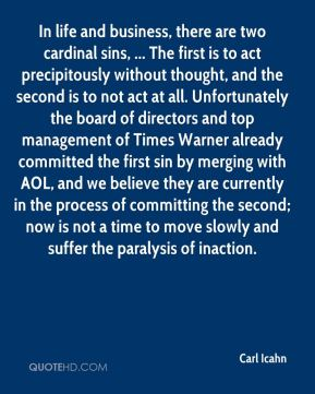 Carl Icahn - In life and business, there are two cardinal sins, ... The first is to act precipitously without thought, and the second is to not act at all. Unfortunately the board of directors and top management of Times Warner already committed the first sin by merging with AOL, and we believe they are currently in the process of committing the second; now is not a time to move slowly and suffer the paralysis of inaction.