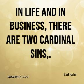 Carl Icahn - In life and in business, there are two cardinal sins.
