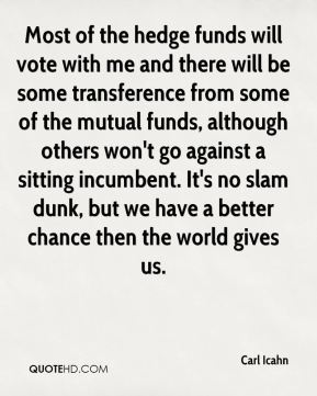 Carl Icahn - Most of the hedge funds will vote with me and there will be some transference from some of the mutual funds, although others won't go against a sitting incumbent. It's no slam dunk, but we have a better chance then the world gives us.