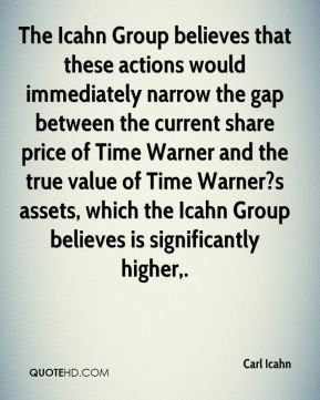 Carl Icahn - The Icahn Group believes that these actions would immediately narrow the gap between the current share price of Time Warner and the true value of Time Warner?s assets, which the Icahn Group believes is significantly higher.