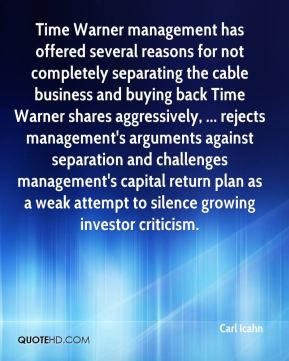 Time Warner management has offered several reasons for not completely separating the cable business and buying back Time Warner shares aggressively, ... rejects management's arguments against separation and challenges management's capital return plan as a weak attempt to silence growing investor criticism.