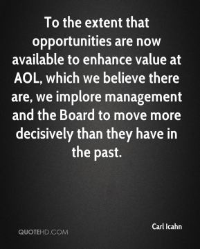 To the extent that opportunities are now available to enhance value at AOL, which we believe there are, we implore management and the Board to move more decisively than they have in the past.