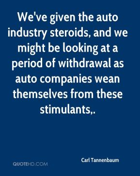 We've given the auto industry steroids, and we might be looking at a period of withdrawal as auto companies wean themselves from these stimulants.