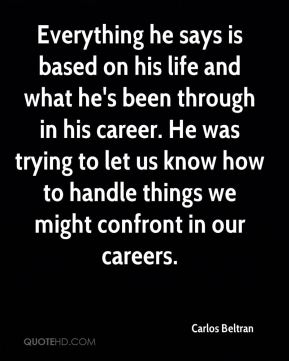 Everything he says is based on his life and what he's been through in his career. He was trying to let us know how to handle things we might confront in our careers.