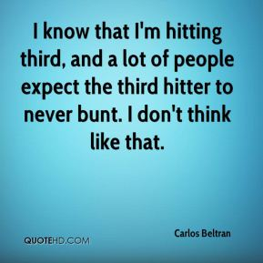 I know that I'm hitting third, and a lot of people expect the third hitter to never bunt. I don't think like that.