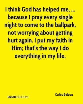 I think God has helped me, ... because I pray every single night to come to the ballpark, not worrying about getting hurt again. I put my faith in Him; that's the way I do everything in my life.