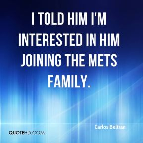 I told him I'm interested in him joining the Mets family.