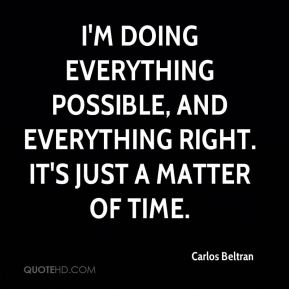 I'm doing everything possible, and everything right. It's just a matter of time.