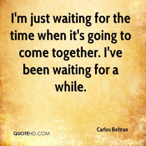 I'm just waiting for the time when it's going to come together. I've been waiting for a while.