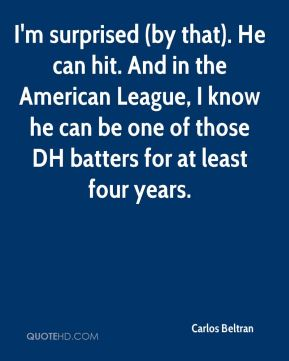 I'm surprised (by that). He can hit. And in the American League, I know he can be one of those DH batters for at least four years.