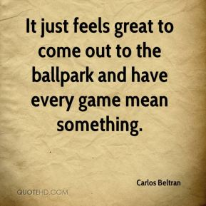 Carlos Beltran - It just feels great to come out to the ballpark and have every game mean something.