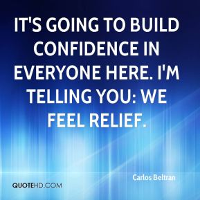 It's going to build confidence in everyone here. I'm telling you: We feel relief.