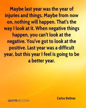 Maybe last year was the year of injuries and things. Maybe from now on, nothing will happen. That's the way I look at it. When negative things happen, you can't look at the negative. You've got to look at the positive. Last year was a difficult year, but this year I feel is going to be a better year.