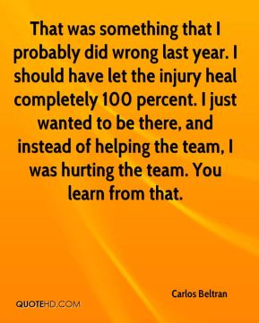 That was something that I probably did wrong last year. I should have let the injury heal completely 100 percent. I just wanted to be there, and instead of helping the team, I was hurting the team. You learn from that.