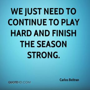 We just need to continue to play hard and finish the season strong.