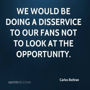 We would be doing a disservice to our fans not to look at the opportunity.