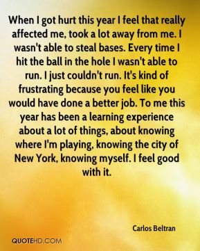 When I got hurt this year I feel that really affected me, took a lot away from me. I wasn't able to steal bases. Every time I hit the ball in the hole I wasn't able to run. I just couldn't run. It's kind of frustrating because you feel like you would have done a better job. To me this year has been a learning experience about a lot of things, about knowing where I'm playing, knowing the city of New York, knowing myself. I feel good with it.