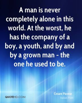 A man is never completely alone in this world. At the worst, he has the company of a boy, a youth, and by and by a grown man - the one he used to be.