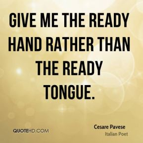 Give me the ready hand rather than the ready tongue.