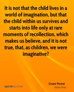 Cesare Pavese - It is not that the child lives in a world of imagination, but that the child within us survives and starts into life only at rare moments of recollection, which makes us believe, and it is not true, that, as children, we were imaginative?
