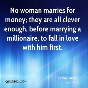 No woman marries for money; they are all clever enough, before marrying a millionaire, to fall in love with him first.